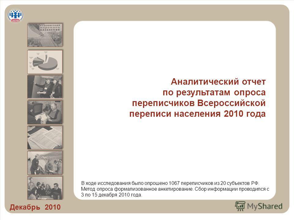 Аналитический отчет по результатам опроса переписчиков Всероссийской переписи населения 2010 года Декабрь 2010 В ходе исследования было опрошено 1067 переписчиков из 20 субъектов РФ. Метод опроса формализованное анкетирование. Сбор информации проводи
