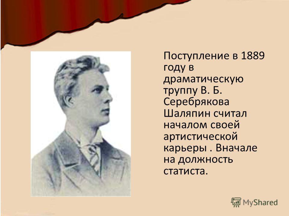 Поступление в 1889 году в драматическую труппу В. Б. Серебрякова Шаляпин считал началом своей артистической карьеры. Вначале на должность статиста.