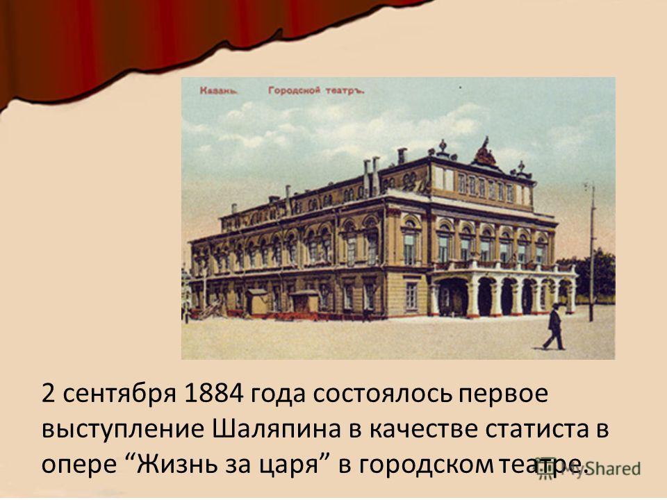 2 сентября 1884 года состоялось первое выступление Шаляпина в качестве статиста в опере Жизнь за царя в городском театре.