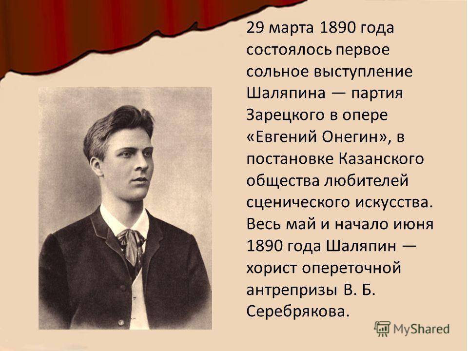 29 марта 1890 года состоялось первое сольное выступление Шаляпина партия Зарецкого в опере «Евгений Онегин», в постановке Казанского общества любителей сценического искусства. Весь май и начало июня 1890 года Шаляпин хорист опереточной антрепризы В.