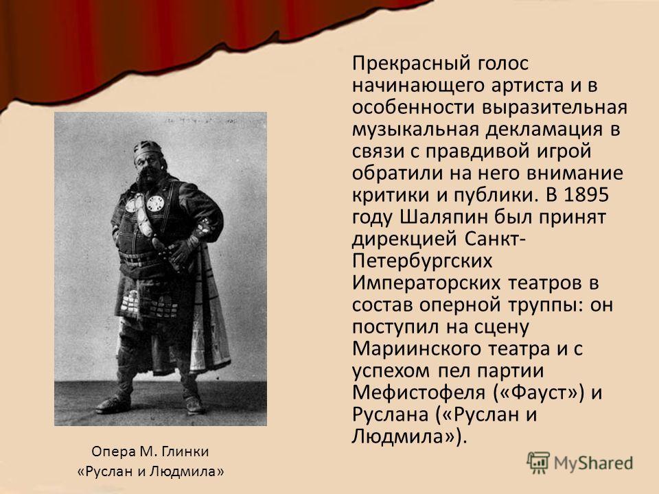 Прекрасный голос начинающего артиста и в особенности выразительная музыкальная декламация в связи с правдивой игрой обратили на него внимание критики и публики. В 1895 году Шаляпин был принят дирекцией Санкт- Петербургских Императорских театров в сос