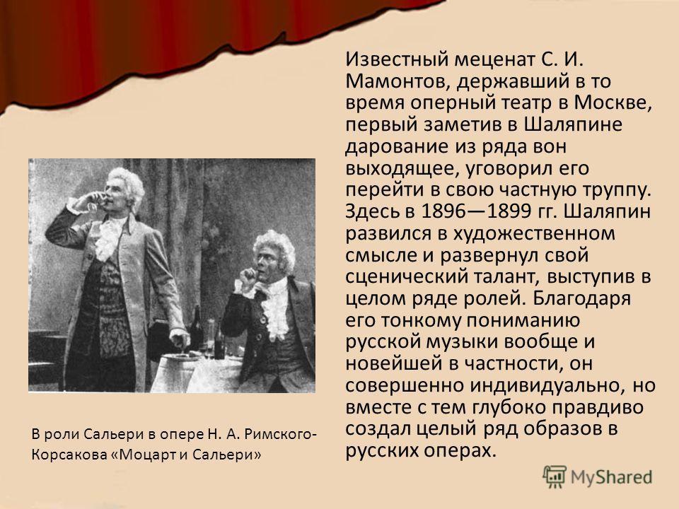 Известный меценат С. И. Мамонтов, державший в то время оперный театр в Москве, первый заметив в Шаляпине дарование из ряда вон выходящее, уговорил его перейти в свою частную труппу. Здесь в 18961899 гг. Шаляпин развился в художественном смысле и разв