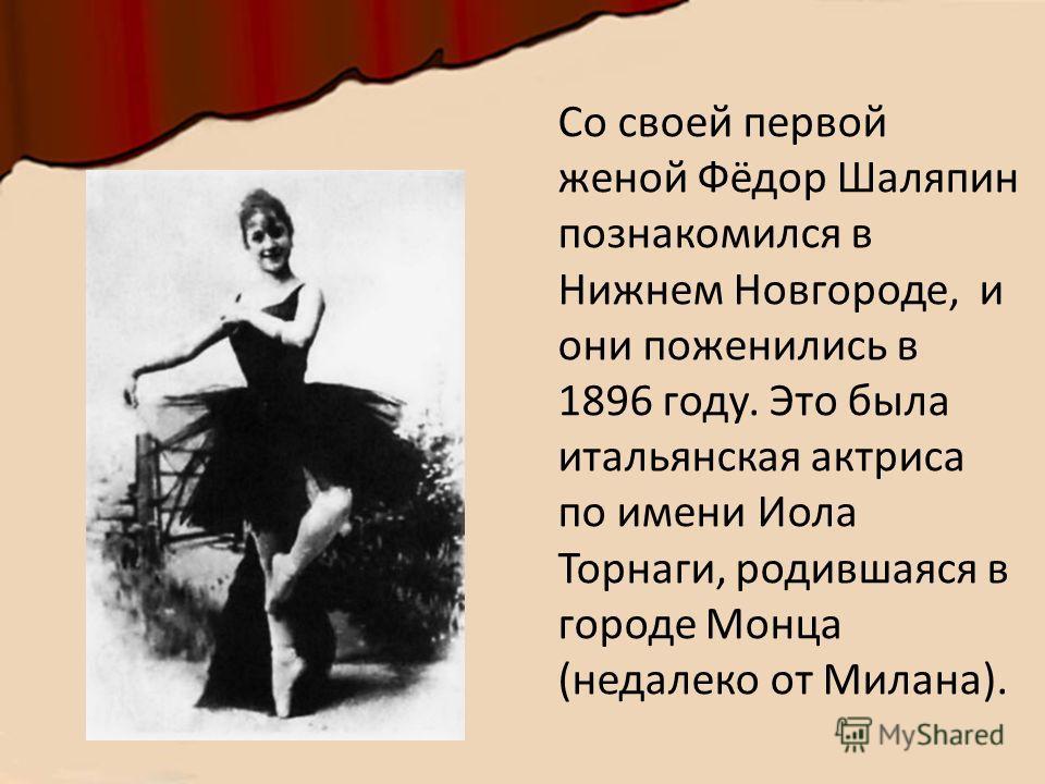 Со своей первой женой Фёдор Шаляпин познакомился в Нижнем Новгороде, и они поженились в 1896 году. Это была итальянская актриса по имени Иола Торнаги, родившаяся в городе Монца (недалеко от Милана).