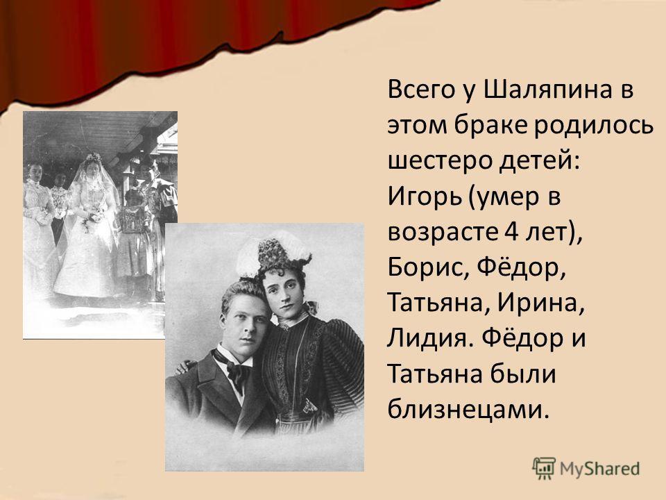 Всего у Шаляпина в этом браке родилось шестеро детей: Игорь (умер в возрасте 4 лет), Борис, Фёдор, Татьяна, Ирина, Лидия. Фёдор и Татьяна были близнецами.