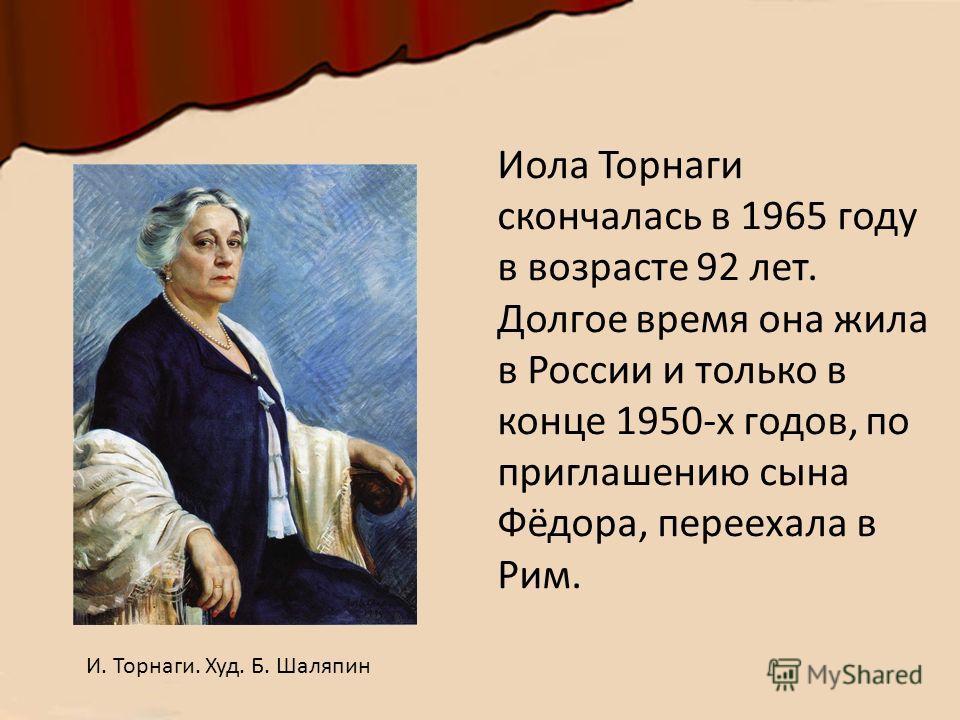 Иола Торнаги скончалась в 1965 году в возрасте 92 лет. Долгое время она жила в России и только в конце 1950-х годов, по приглашению сына Фёдора, переехала в Рим. И. Торнаги. Худ. Б. Шаляпин
