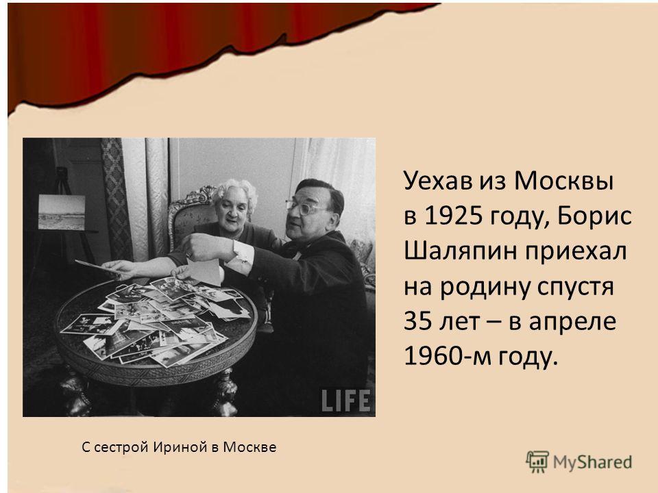Уехав из Москвы в 1925 году, Борис Шаляпин приехал на родину спустя 35 лет – в апреле 1960-м году. С сестрой Ириной в Москве