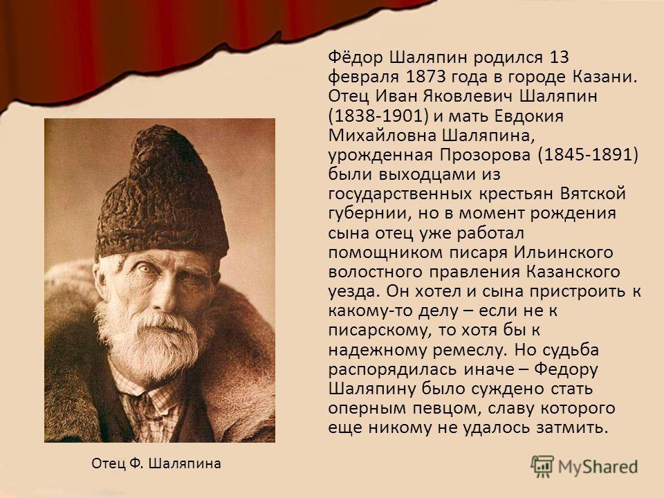 Фёдор Шаляпин родился 13 февраля 1873 года в городе Казани. Отец Иван Яковлевич Шаляпин (1838-1901) и мать Евдокия Михайловна Шаляпина, урожденная Прозорова (1845-1891) были выходцами из государственных крестьян Вятской губернии, но в момент рождения