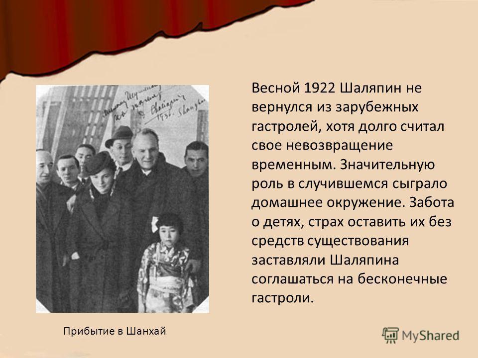 Весной 1922 Шаляпин не вернулся из зарубежных гастролей, хотя долго считал свое невозвращение временным. Значительную роль в случившемся сыграло домашнее окружение. Забота о детях, страх оставить их без средств существования заставляли Шаляпина согла