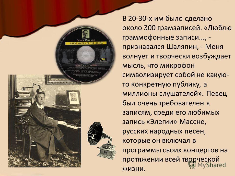 В 20-30-х им было сделано около 300 грамзаписей. «Люблю граммофонные записи..., - признавался Шаляпин, - Меня волнует и творчески возбуждает мысль, что микрофон символизирует собой не какую- то конкретную публику, а миллионы слушателей». Певец был оч