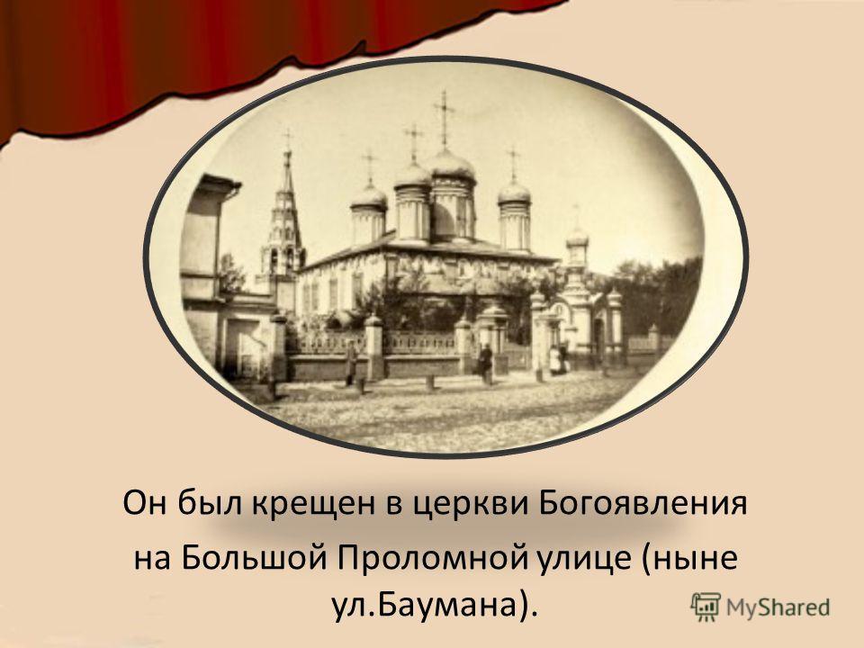 Он был крещен в церкви Богоявления на Большой Проломной улице (ныне ул.Баумана).