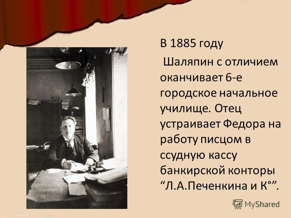 В 1885 году Шаляпин с отличием оканчивает 6-е городское начальное училище. Отец устраивает Федора на работу писцом в ссудную кассу банкирской конторы Л.А.Печенкина и К°.