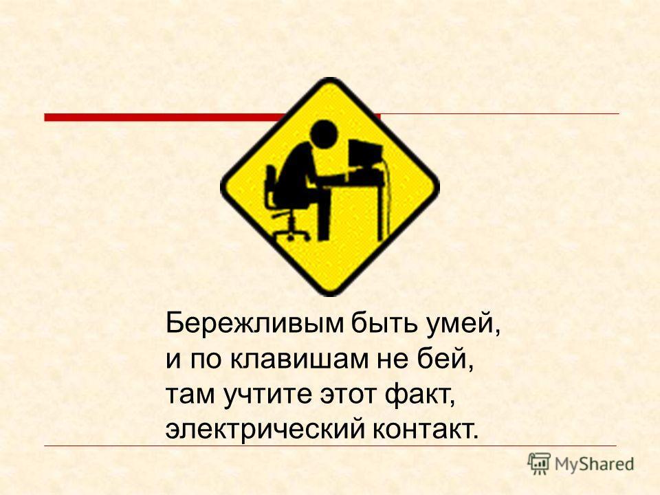 Компьютер – электрический прибор Компьютер является электрическим прибором, поэтому для собственной безопасности нужно помнить, что к каждому рабочему месту подведено опасное для жизни напряжение. Техника, с которой вы будете работать, достаточно неж