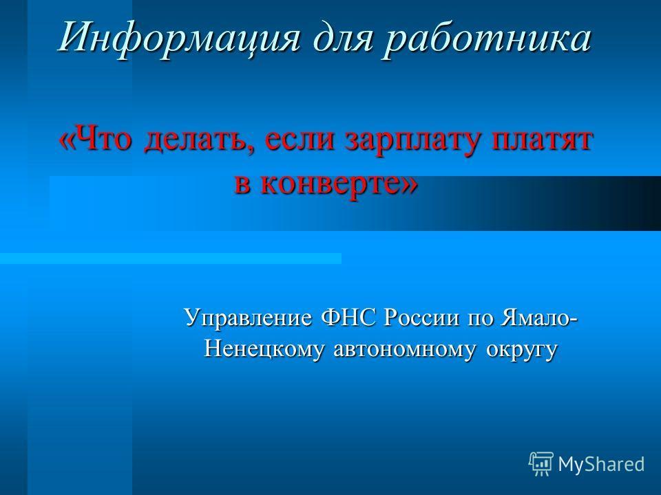 Информация для работника «Что делать, если зарплату платят в конверте» Управление ФНС России по Ямало- Ненецкому автономному округу