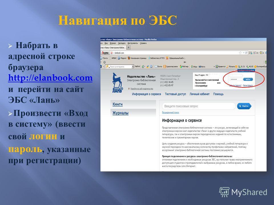 Навигация по ЭБС Набрать в адресной строке браузера http://elanbook.com и перейти на сайт ЭБС « Лань » http://elanbook.com Произвести « Вход в систему » ( ввести свой логин и пароль, указанные при регистрации )