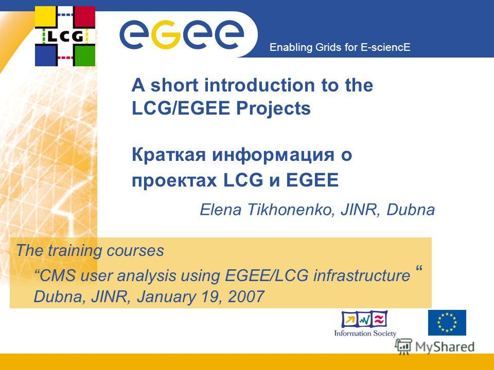 Enabling Grids for E-sciencE A short introduction to the LCG/EGEE Projects Краткая информация о проектах LCG и EGEE Elena Tikhonenko, JINR, Dubna The training coursesCMS user analysis using EGEE/LCG infrastructure Dubna, JINR, January 19, 2007