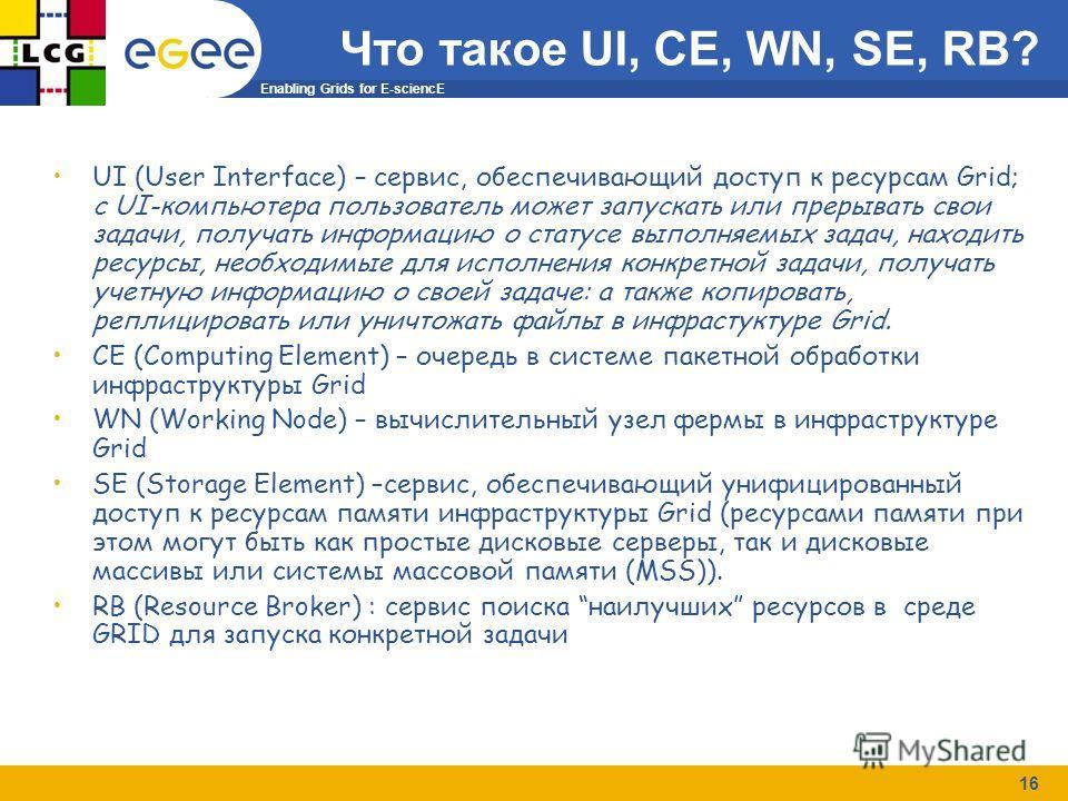 Enabling Grids for E-sciencE 16 UI (User Interface) – cервис, обеспечивающий доступ к ресурсам Grid; c UI-компьютера пользователь может запускать или прерывать свои задачи, получать информацию о статусе выполняемых задач, находить ресурсы, необходимы