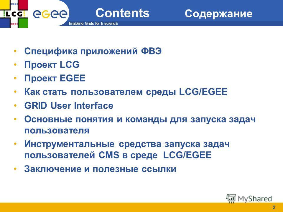 Enabling Grids for E-sciencE 2 Contents Содержание Специфика приложений ФВЭ Проект LCG Проект EGEE Как стать пользователем среды LCG/EGEE GRID User Interface Основные понятия и команды для запуска задач пользователя Инструментальные средства запуска