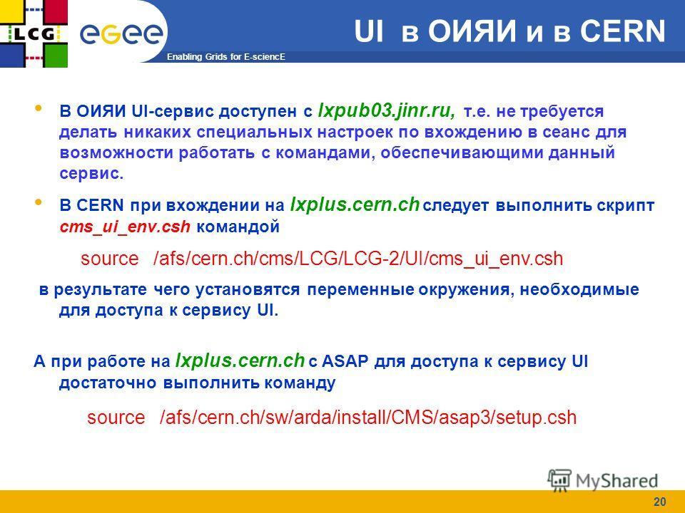 Enabling Grids for E-sciencE 20 В ОИЯИ UI-cервис доступен с lxpub03.jinr.ru, т.е. не требуется делать никаких специальных настроек по вхождению в сеанс для возможности работать с командами, обеспечивающими данный сервис. В CERN при вхождении на lxplu