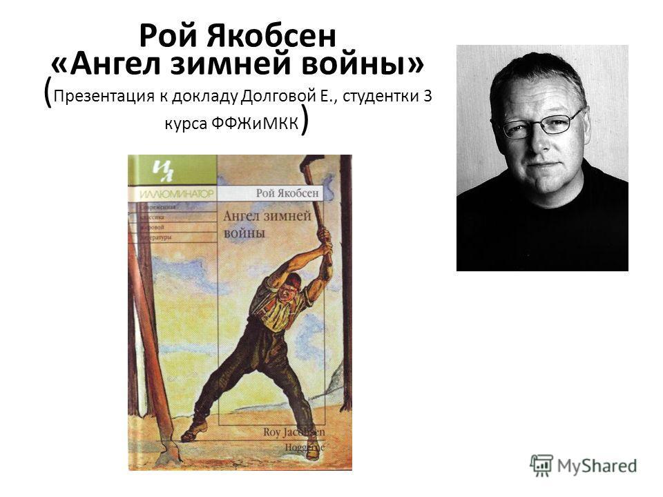 Рой Якобсен «Ангел зимней войны» ( Презентация к докладу Долговой Е., студентки 3 курса ФФЖиМКК )