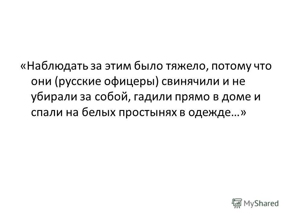 «Наблюдать за этим было тяжело, потому что они (русские офицеры) свинячили и не убирали за собой, гадили прямо в доме и спали на белых простынях в одежде…»