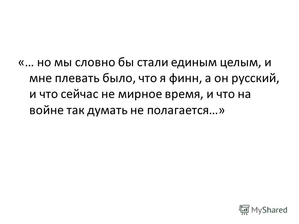 «… но мы словно бы стали единым целым, и мне плевать было, что я финн, а он русский, и что сейчас не мирное время, и что на войне так думать не полагается…»