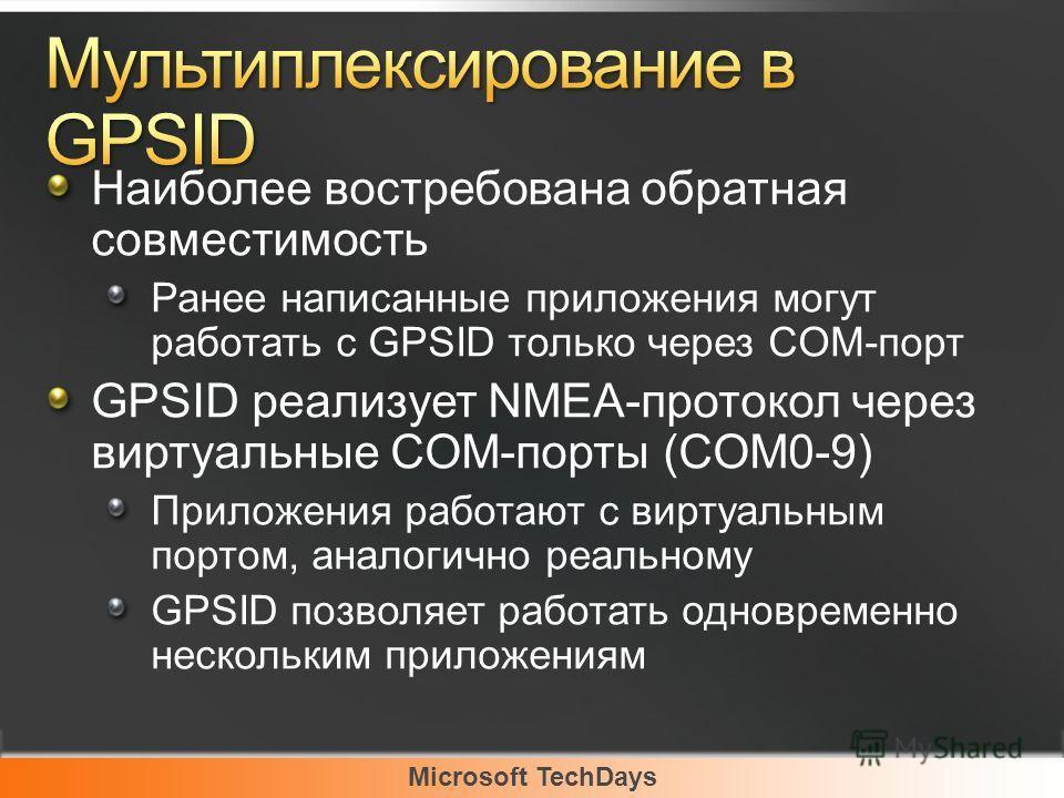 Microsoft TechDays Наиболее востребована обратная совместимость Ранее написанные приложения могут работать с GPSID только через COM-порт GPSID реализует NMEA-протокол через виртуальные COM-порты (COM0-9) Приложения работают с виртуальным портом, анал