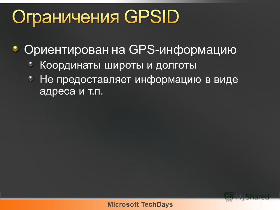 Microsoft TechDays Ориентирован на GPS-информацию Координаты широты и долготы Не предоставляет информацию в виде адреса и т.п.