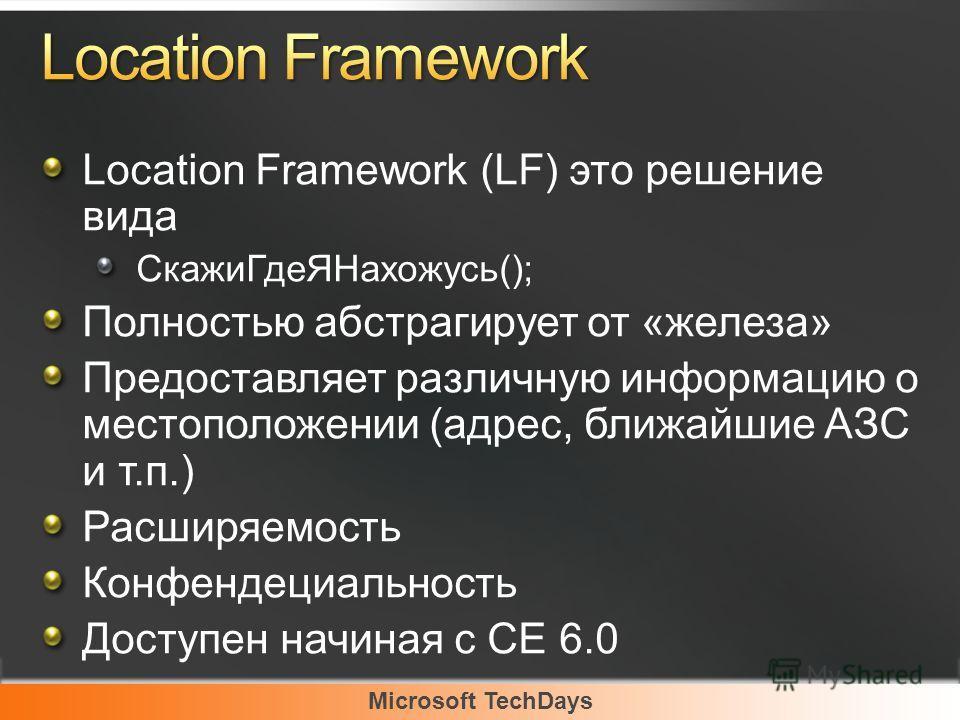 Microsoft TechDays Location Framework (LF) это решение вида CкажиГдеЯНахожусь(); Полностью абстрагирует от «железа» Предоставляет различную информацию о местоположении (адрес, ближайшие АЗС и т.п.) Расширяемость Конфендециальность Доступен начиная с