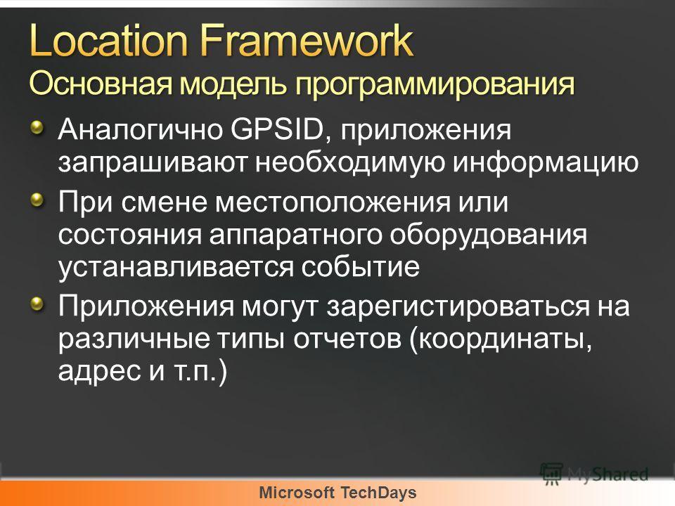 Microsoft TechDays Аналогично GPSID, приложения запрашивают необходимую информацию При смене местоположения или состояния аппаратного оборудования устанавливается событие Приложения могут зарегистироваться на различные типы отчетов (координаты, адрес