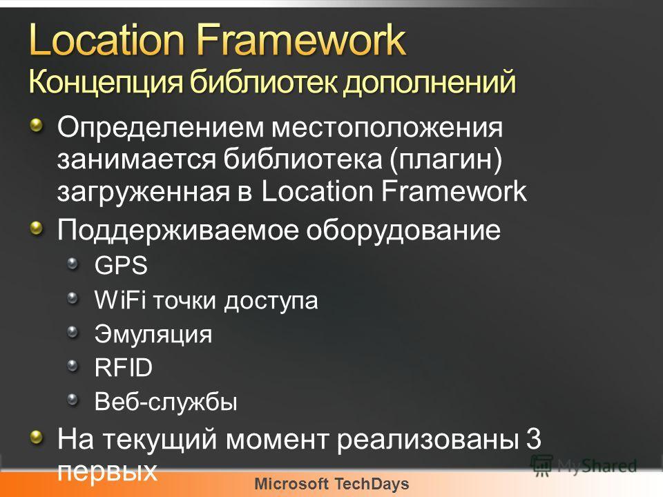 Microsoft TechDays Определением местоположения занимается библиотека (плагин) загруженная в Location Framework Поддерживаемое оборудование GPS WiFi точки доступа Эмуляция RFID Веб-службы На текущий момент реализованы 3 первых