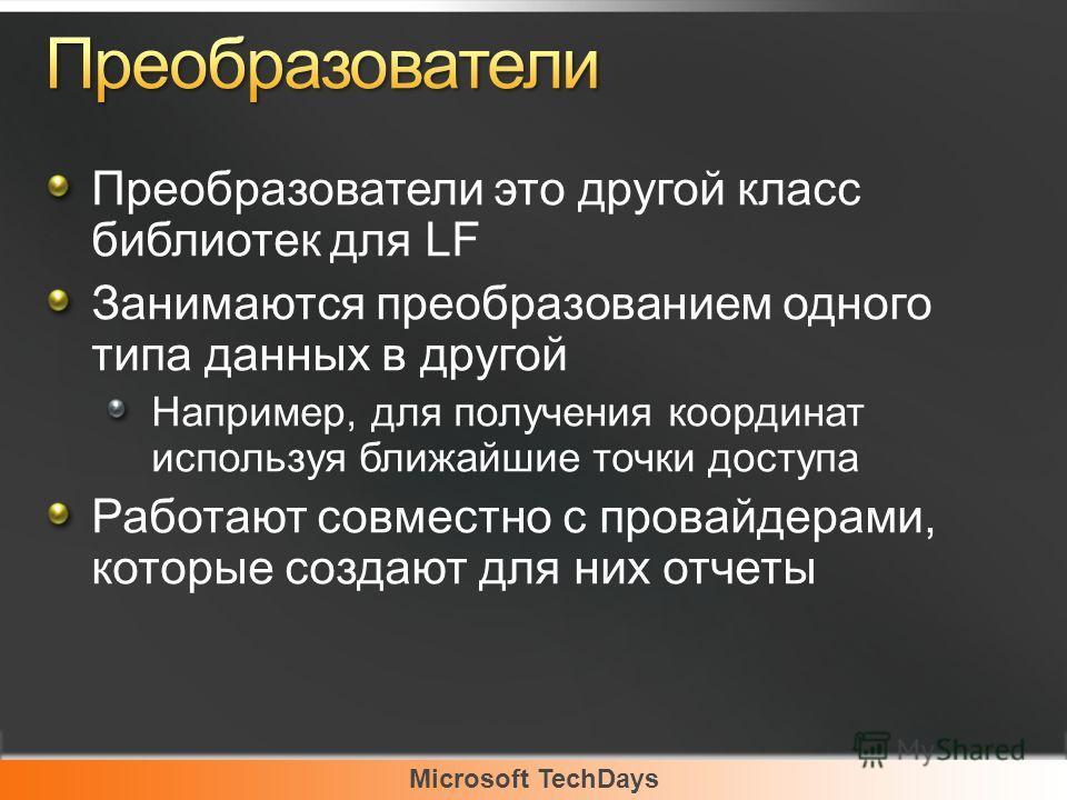 Microsoft TechDays Преобразователи это другой класс библиотек для LF Занимаются преобразованием одного типа данных в другой Например, для получения координат используя ближайшие точки доступа Работают совместно с провайдерами, которые создают для них
