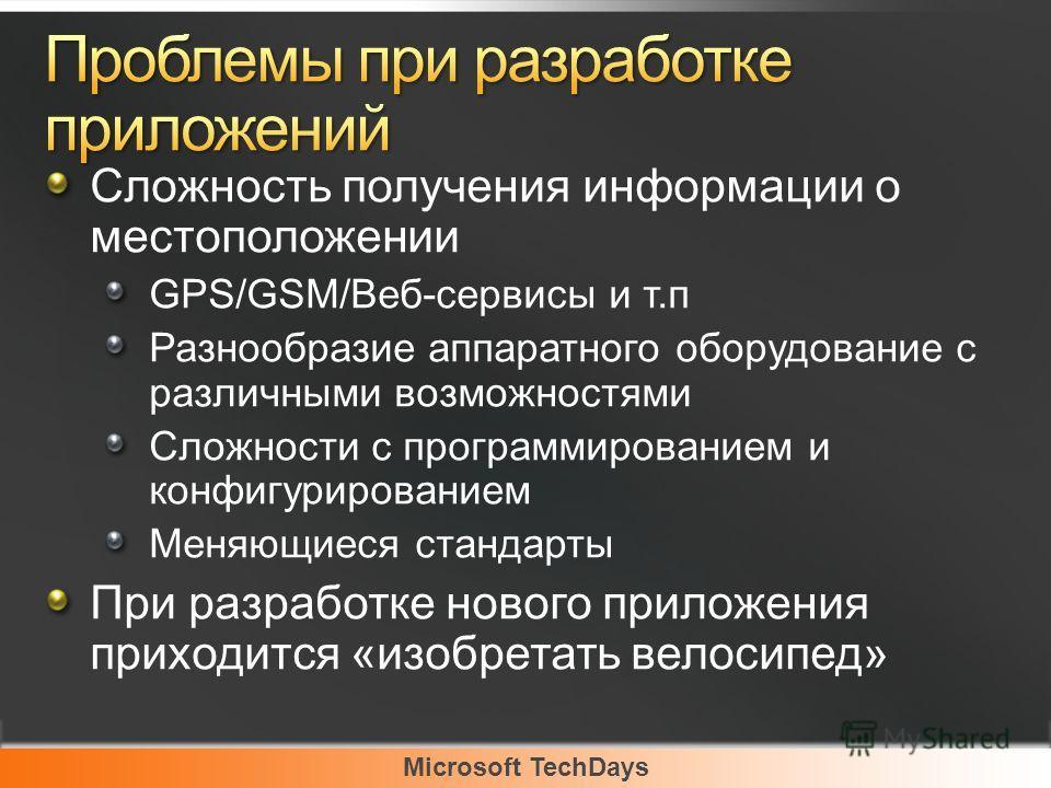Microsoft TechDays Сложность получения информации о местоположении GPS/GSM/Веб-сервисы и т.п Разнообразие аппаратного оборудование с различными возможностями Сложности с программированием и конфигурированием Меняющиеся стандарты При разработке нового