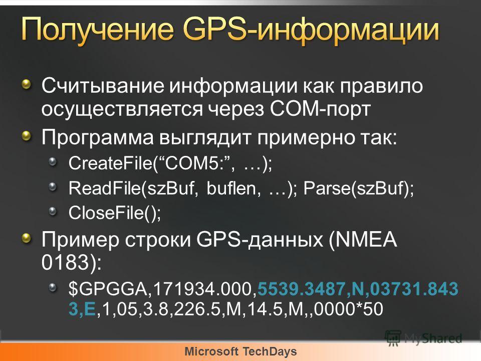 Microsoft TechDays Считывание информации как правило осуществляется через COM-порт Программа выглядит примерно так: CreateFile(COM5:, …); ReadFile(szBuf, buflen, …); Parse(szBuf); CloseFile(); Пример строки GPS-данных (NMEA 0183): $GPGGA,171934.000,5