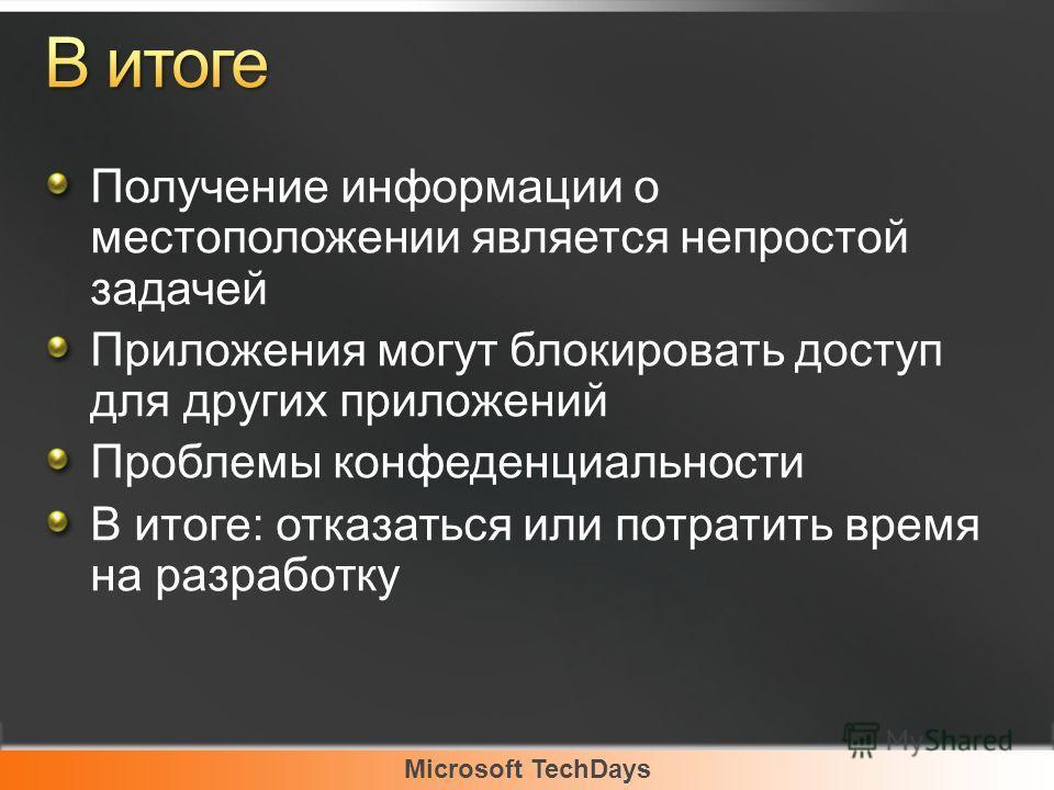 Microsoft TechDays Получение информации о местоположении является непростой задачей Приложения могут блокировать доступ для других приложений Проблемы конфеденциальности В итоге: отказаться или потратить время на разработку