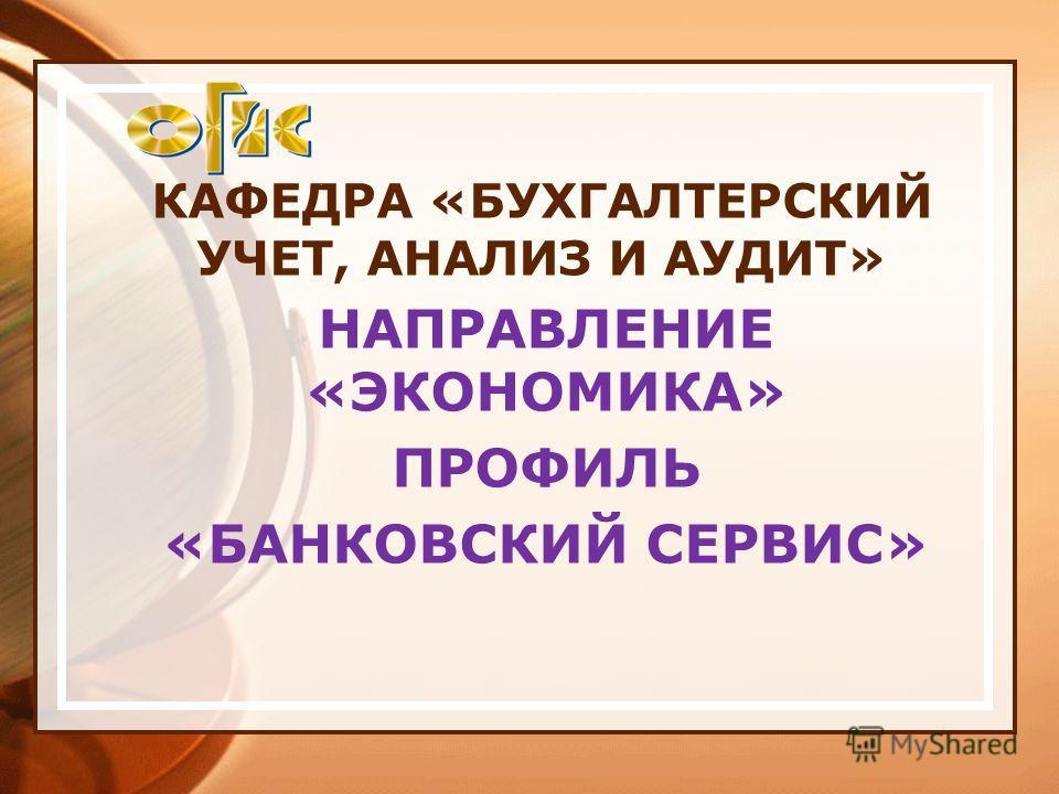 КАФЕДРА «БУХГАЛТЕРСКИЙ УЧЕТ, АНАЛИЗ И АУДИТ» НАПРАВЛЕНИЕ «ЭКОНОМИКА» ПРОФИЛЬ «БАНКОВСКИЙ СЕРВИС»