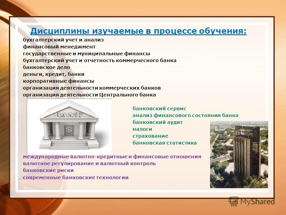 Дисциплины изучаемые в процессе обучения: бухгалтерский учет и анализ финансовый менеджмент государственные и муниципальные финансы бухгалтерский учет и отчетность коммерческого банка банковское дело деньги, кредит, банки корпоративные финансы органи