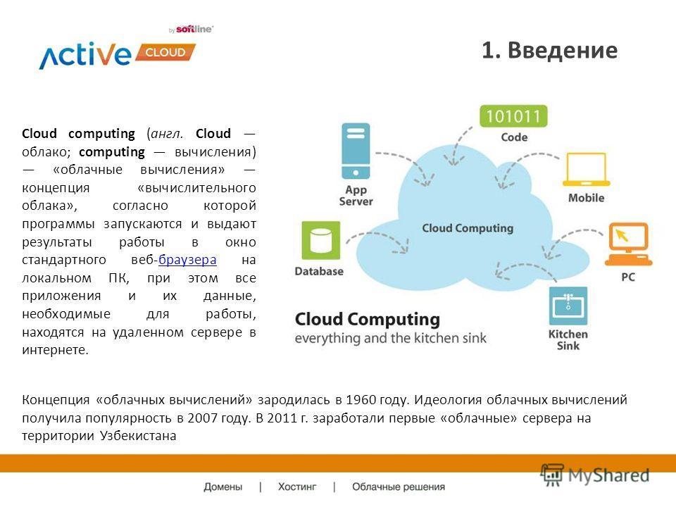 1. Введение Cloud computing (англ. Cloud облако; computing вычисления) «облачные вычисления» концепция «вычислительного облака», согласно которой программы запускаются и выдают результаты работы в окно стандартного веб-браузера на локальном ПК, при э