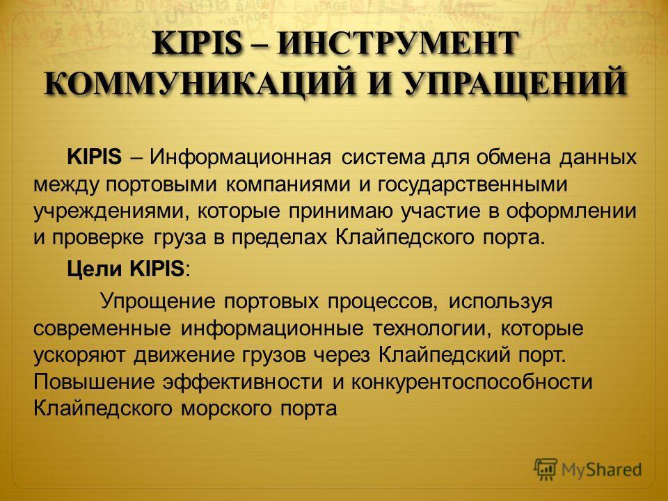 KIPIS – ИНСТРУМЕНТ КОММУНИКАЦИЙ И УПРАЩЕНИЙ KIPIS – Информационная система для обмена данных между портовыми компаниями и государственными учреждениями, которые принимаю участие в оформлении и проверке груза в пределах Клайпедского порта. Цели KIPIS: