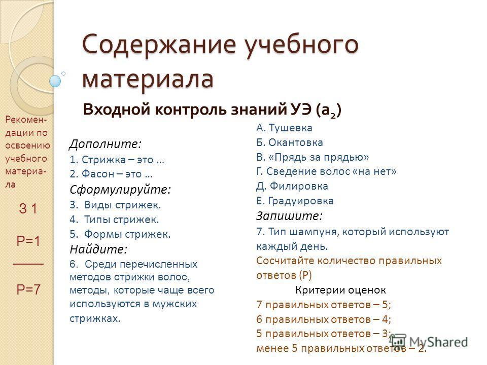 Содержание учебного материала Входной контроль знаний УЭ ( а 2 ) Рекомен - дации по освоению учебного материа - ла З 1 Р=1 ____ Р=7 Дополните: 1. Стрижка – это … 2. Фасон – это … Сформулируйте: 3. Виды стрижек. 4. Типы стрижек. 5. Формы стрижек. Найд