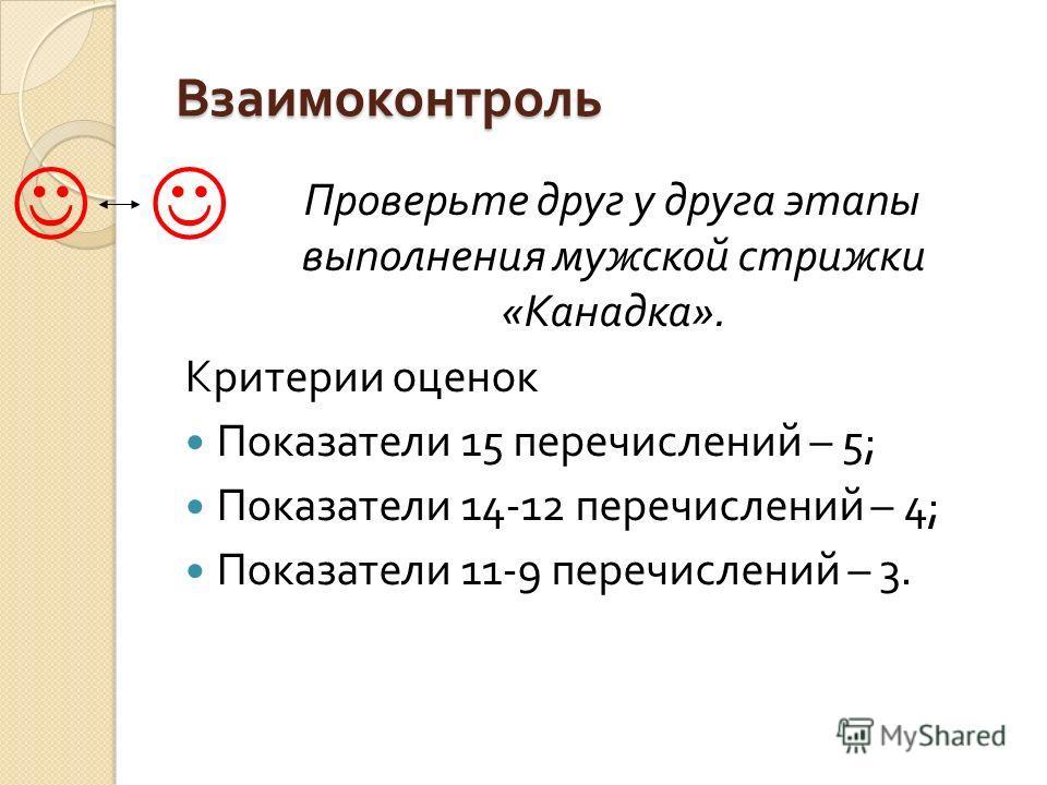 Взаимоконтроль Проверьте друг у друга этапы выполнения мужской стрижки « Канадка ». Критерии оценок Показатели 15 перечислений – 5; Показатели 14-12 перечислений – 4; Показатели 11-9 перечислений – 3.