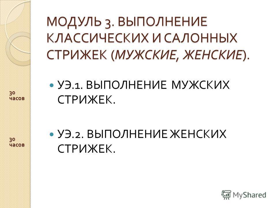МОДУЛЬ 3. ВЫПОЛНЕНИЕ КЛАССИЧЕСКИХ И САЛОННЫХ СТРИЖЕК ( МУЖСКИЕ, ЖЕНСКИЕ ). МОДУЛЬ 3. ВЫПОЛНЕНИЕ КЛАССИЧЕСКИХ И САЛОННЫХ СТРИЖЕК ( МУЖСКИЕ, ЖЕНСКИЕ ). УЭ.1. ВЫПОЛНЕНИЕ МУЖСКИХ СТРИЖЕК. УЭ.2. ВЫПОЛНЕНИЕ ЖЕНСКИХ СТРИЖЕК. 30 часов