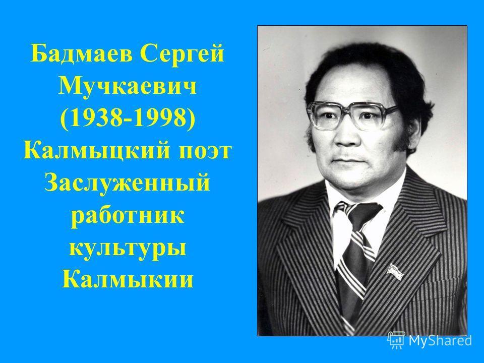 Бадмаев Сергей Мучкаевич (1938-1998) Калмыцкий поэт Заслуженный работник культуры Калмыкии