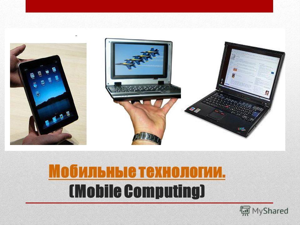 Мобильные технологии. Мобильные технологии. (Mobile Computing)