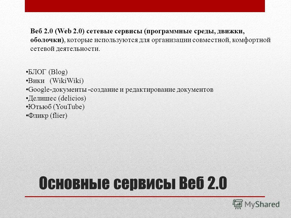 Основные сервисы Веб 2.0 Веб 2.0 (Web 2.0) сетевые сервисы (программные среды, движки, оболочки), которые используются для организации совместной, комфортной сетевой деятельности. БЛОГ (Blog) Вики (WikiWiki) Google-документы -создание и редактировани