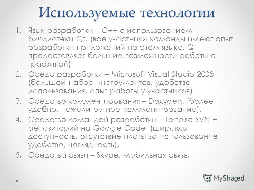 Используемые технологии 1.Язык разработки – С++ с использованием библиотеки Qt. (все участники команды имеют опыт разработки приложений на этом языке. Qt предоставляет большие возможности работы с графикой) 2.Среда разработки – Microsoft Visual Studi
