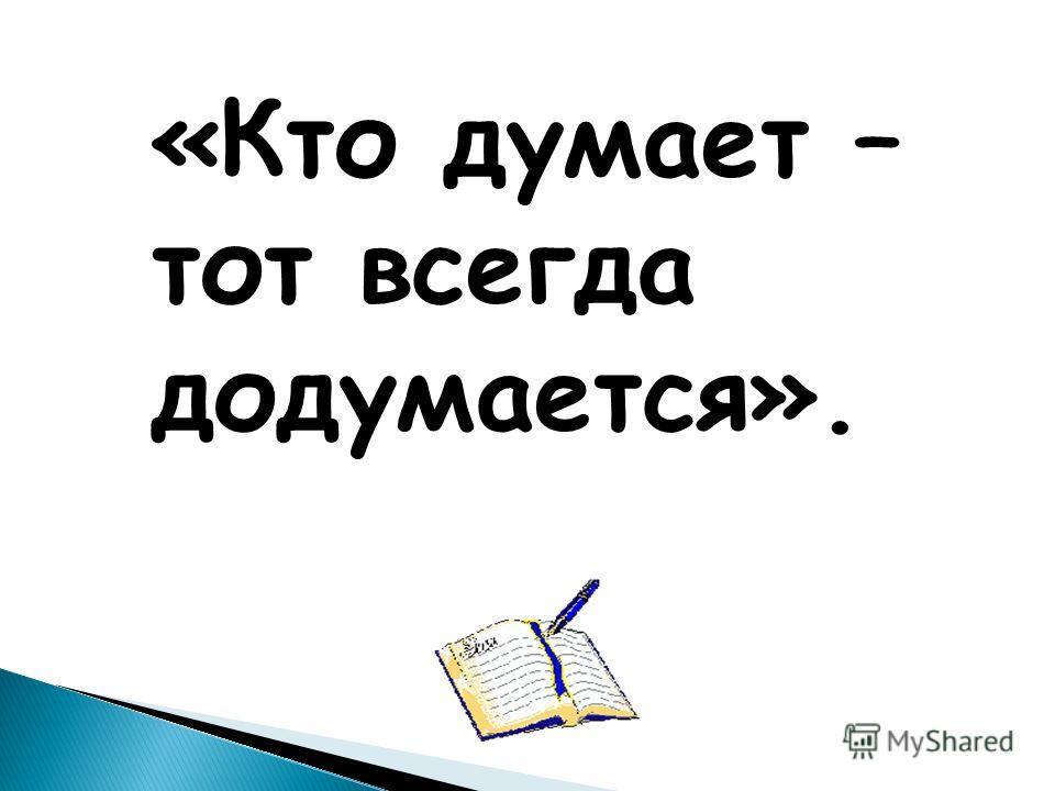 «Кто думает – тот всегда додумается».