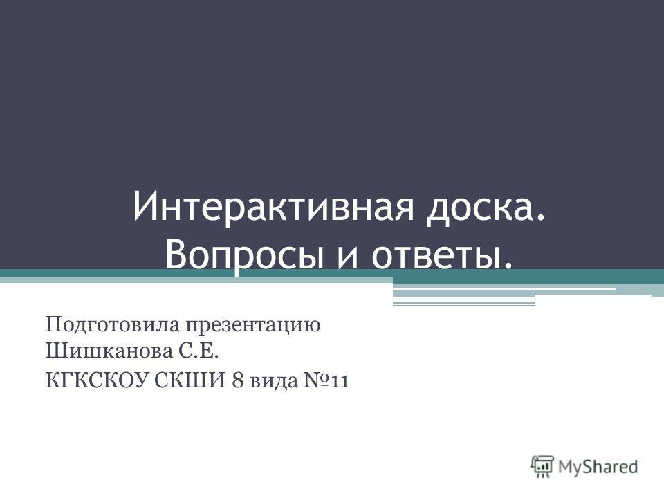 Интерактивная доска. Вопросы и ответы. Подготовила презентацию Шишканова С.Е. КГКСКОУ СКШИ 8 вида 11
