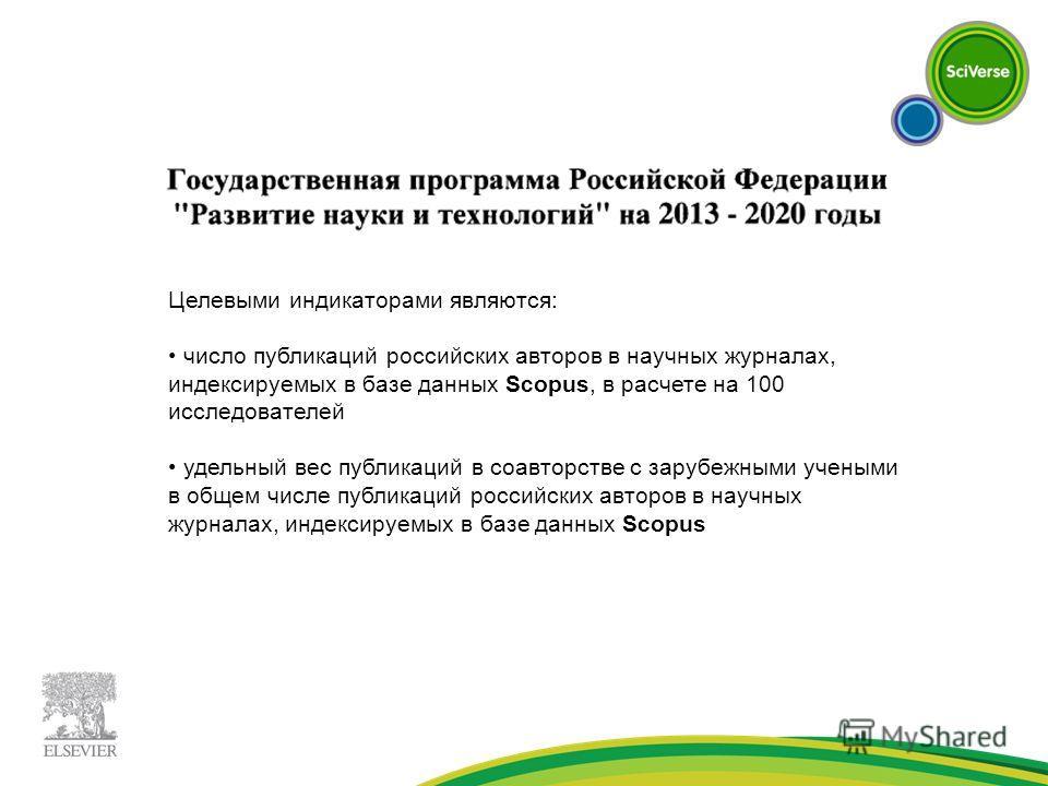 Целевыми индикаторами являются: число публикаций российских авторов в научных журналах, индексируемых в базе данных Scopus, в расчете на 100 исследователей удельный вес публикаций в соавторстве с зарубежными учеными в общем числе публикаций российски