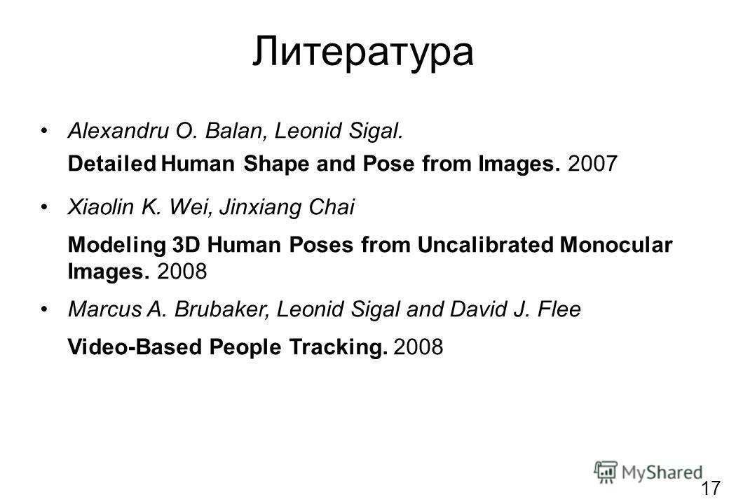 Литература Alexandru O. Balan, Leonid Sigal. Detailed Human Shape and Pose from Images. 2007 Xiaolin K. Wei, Jinxiang Chai Modeling 3D Human Poses from Uncalibrated Monocular Images. 2008 Marcus A. Brubaker, Leonid Sigal and David J. Flee Video-Based