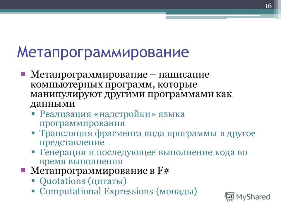 16 Метапрограммирование Метапрограммирование – написание компьютерных программ, которые манипулируют другими программами как данными Реализация «надстройки» языка программирования Трансляция фрагмента кода программы в другое представление Генерация и